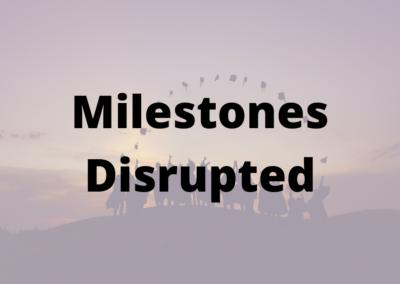 Milestones Disrupted