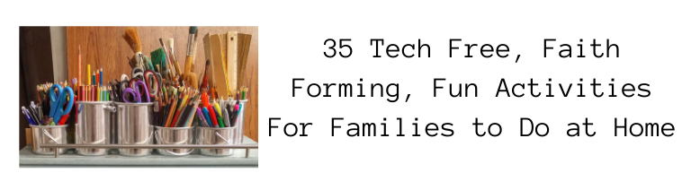 35 Tech Free, Faith Forming, Fun Activities For Families to Do at Home